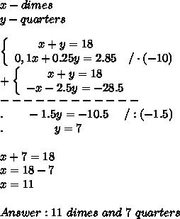 x-dimes\\y-quarters\\\\  \left\{\begin{array}{ccc}x+y=18\\0,1x+0.25y=2.85&/\cdot(-10)\end{array}\right\\+\left\{\begin{array}{ccc}x+y=18\\-x-2.5y=-28.5\end{array}\right\\------------\\.\ \ \ \ \ \ -1.5y=-10.5\ \ \ \ /:(-1.5)\\.\ \ \ \ \ \ \ \ \ \ \ \ \ y=7\\\\x+7=18\\x=18-7\\x=11\\\\Answer:11\ dimes\ and\ 7\ quarters