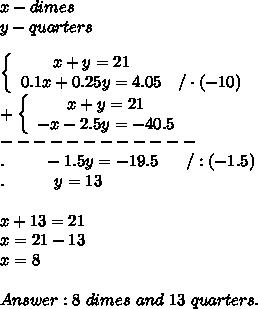 x-dimes\\y-quarters\\\\  \left\{\begin{array}{ccc}x+y=21\\0.1x+0.25y=4.05&/\cdot(-10)\end{array}\right\\+\left\{\begin{array}{ccc}x+y=21\\-x-2.5y=-40.5\end{array}\right\\------------\\.\ \ \ \  \ \ \ -1.5y=-19.5\ \ \ \ \ /:(-1.5)\\.\ \ \ \ \ \ \ \ \ y=13\\\\x+13=21\\x=21-13\\x=8\\\\Answer:8\ dimes\ and\ 13\ quarters.