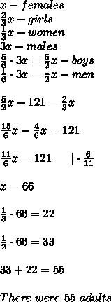 x-females\\\frac{2}{3}x-girls\\\frac{1}{3}x-women\\3x-males\\\frac{5}{6}\cdot3x=\frac{5}{2}x-boys\\\frac{1}{6}\cdot3x=\frac{1}{2}x-men\\\\\frac{5}{2}x-121=\frac{2}{3}x\\\\\frac{15}{6}x-\frac{4}{6}x=121\\\\\frac{11}{6}x=121\ \ \ \ \ |\cdot\frac{6}{11}\\\\x=66\\\\\frac{1}{3}\cdot66=22\\\\\frac{1}{2}\cdot66=33\\\\33+22=55\\\\There\ were\ 55\ adults