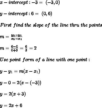 x-intercept:-3 = \ (-3,0)\\\\ y-intercept:6= \ (0,6)\\ \\First \  find \ the \  slope \ of \ the \ line \ thru \  the \  points \: \\ \\ m= \frac{y_{2}-y_{1}}{x_{2}-x_{1} }   \\ \\m=\frac{6-0}{0+3} =  \frac{6}{3}=2 \\ \\   Use  \  point \  form  \ of  \ a \  line\  with \ one \ point: \\ \\ y-y_{1} =m(x-x _{1}) \\\\y-0 = 2(x-(-3))\\\\y=2(x+3)\\\\y=2x+6