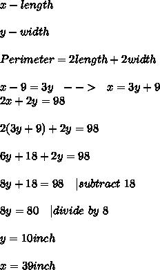 x-length\\\\y-width\\\\Perimeter=2length+2width\\\\x-9=3y\ \ \--->\ \ x=3y+9\\2x+2y=98\\\\2(3y+9)+2y=98\\\\6y+18+2y=98\\\\8y+18=98\ \ \ |subtract\ 18\\\\8y=80\ \ \ |divide\ by\ 8\\\\y=10inch\\\\x=39inch
