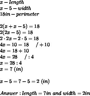 x-length\\x-5-width\\18in-perimeter\\\\2(x+x-5)=18\\2(2x-5)=18\\2\cdot2x-2\cdot5=18\\4x-10=18\ \ \ \ /+10\\4x=18+10\\4x=28\ \ \ \ /:4\\x=28:4\\x=7\ (in)\\\\x-5=7-5=2\ (in)\\\\Answer:length=7in\ and\ width=2in