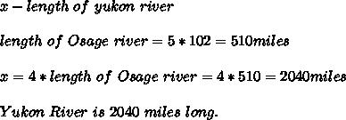 x-length\ of\ yukon \ river\\\\length\ of \ Osage\ river=5*102=510miles\\\\x=4*length\ of \ Osage\ river=4*510=2040miles\\\\Yukon\ River\ is\ 2040\ miles\ long.