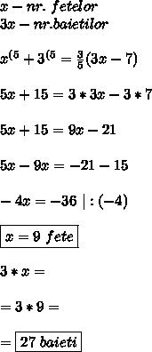 x-nr. \ fetelor \\ 3x-nr. baietilor \\\\ x^{(5}+3^{(5}=\frac{3}{5}(3x-7) \\\\ 5x+15= 3*3x-3*7 \\\\ 5x+15=9x-21 \\\\ 5x-9x=-21-15 \\\\ -4x=-36 \  :(-4) \\\\ \boxed{x=9 \ fete } \\\\ 3*x= \\\\ = 3*9= \\\\ =\boxed{27 \ baieti}