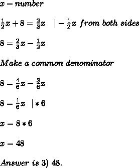 x-number\\\frac{1}{2}x+8=\frac{2}{3}x\ \ \ |-\frac{1}{2}x \ from\ both\ sides\\8=\frac{2}{3}x-\frac{1}{2}x\\Make\ a\ common\ denominator\\8=\frac{4}{6}x-\frac{3}{6}x\\8=\frac{1}{6}x\ \ |*6\\x=8*6\\x=48\\Answer\ is\ 3)\ 48.