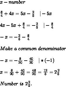 x-number\\\\\frac{8}{4}+4x=5x-\frac{2}{5}\ \ \ |-5x\\\\4x-5x+\frac{8}{4}=-\frac{2}{5}\ \ \ |-\frac{8}{4}\\\\-x=-\frac{2}{5}-\frac{8}{4}\\\\Make\ a\ common\ denominator\\\\-x=-\frac{8}{20}-\frac{40}{20}\ \ \ |*(-1)\\\\x=\frac{8}{20}+\frac{40}{20}=\frac{48}{20}=\frac{12}{5}=2\frac{2}{5}\\\\Number\ is\ 2\frac{2}{5}.