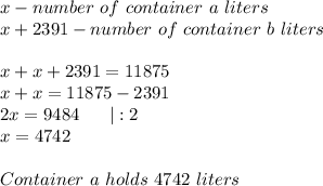 x-number\ of\ container\ a\ liters\x+2391-number\ of\ container\ b\ liters\\x+x+2391=11875\x+x=11875-2391\2x=9484\ \ \ \ \ |:2\x=4742\\Container\ a\ holds\ 4742\ liters
