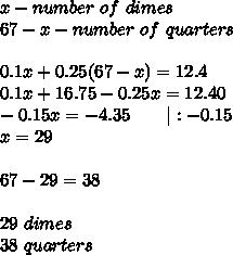x-number\ of\ dimes\67-x-number\ of\ quarters\\0.1x+0.25(67-x)=12.4\0.1x+16.75-0.25x=12.40\-0.15x=-4.35\ \ \ \ \ \ |:-0.15\x=29\\67-29=38\\29\ dimes\38\ quarters