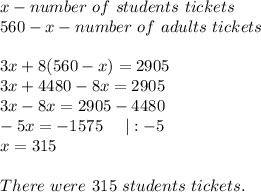 x-number\ of\ students\ tickets\560-x-number\ of\ adults\ tickets\\3x+8(560-x)=2905\3x+4480-8x=2905\3x-8x=2905-4480\-5x=-1575\ \ \ \ |:-5\x=315\\There\ were\ 315\ students\ tickets.