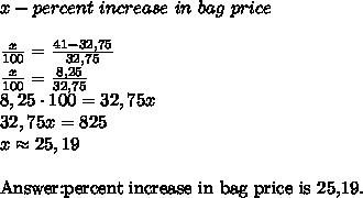 x-percent\ increase\ in\ bag\ price\\\\\frac x{100} = \frac{41-32,75}{32,75}\\\frac x{100} = \frac{8,25}{32,75}\\8,25 \cdot 100=32,75x\\32,75x=825\\x \approx 25,19\\Answer:percent\ increase\ in\ bag\ price\ is\ 25,19.