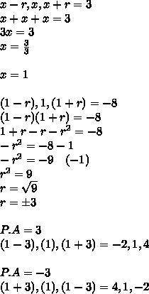 x-r,x,x+r=3\\ x+x+x=3\\ 3x=3\\ x=\frac { 3 }{ 3 } \\ \\ x=1\\ \\ (1-r),1,(1+r)=-8\\ (1-r)(1+r)=-8\\ 1+r-r-r^2=-8\\ -r^2=-8-1\\ -r^2=-9\quad (-1)\\ r^2=9\\ r=\sqrt { 9 } \\ r=\pm 3\\ \\ P.A=3\\ (1-3),(1),(1+3)=-2,1,4\\ \\ P.A=-3\\ (1+3),(1),(1-3)=4,1,-2\\