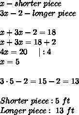 x-shorter\ piece\3x-2-longer\ piece\\x+3x-2=18\x+3x=18+2\4x=20\ \ \ \ |:4\x=5\\3\cdot5-2=15-2=13\\Shorter\ piece:5\ ft\Longer\ piece:\ 13\ ft