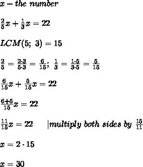 x-the\ number\\\\\frac{2}{5}x+\frac{1}{3}x=22\\\\LCM(5;\ 3)=15\\\\\frac{2}{5}=\frac{2\cdot3}{5\cdot3}=\frac{6}{15};\ \frac{1}{3}=\frac{1\cdot5}{3\cdot5}=\frac{5}{15}\\\\\frac{6}{15}x+\frac{5}{15}x=22\\\\\frac{6+5}{15}x=22\\\\\frac{11}{15}x=22\ \ \ \ \ |multiply\ both\ sides\ by\ \frac{15}{11}\\\\x=2\cdot15\\\\x=30