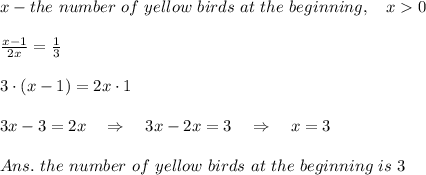 x-the\ number\ of\ yellow\ birds\ at\ the\ beginning,\ \ \  x>0\\ \\ \frac{x-1}{2x} = \frac{1}{3} \\ \\3\cdot(x-1)=2x\cdot1\\ \\3x-3=2x\ \ \ \Rightarrow\ \ \ 3x-2x=3\ \ \ \Rightarrow\ \ \ x=3\\ \\ Ans.\ the\ number\ of\ yellow\ birds\ at\ the\ beginning\ is\ 3