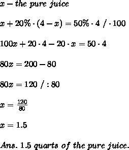 x-the\ pure\  juice\\\\x+20\%\cdot(4-x)=50\%\cdot4\ /\cdot100\\\\100x+20\cdot4-20\cdot x=50\cdot4\\\\80x=200-80\\\\80x=120\ /:80\\\\x= \frac{120}{80} \\\\x= 1.5\\\\Ans.\ 1.5\ quarts\ of\ the\ pure\  juice.
