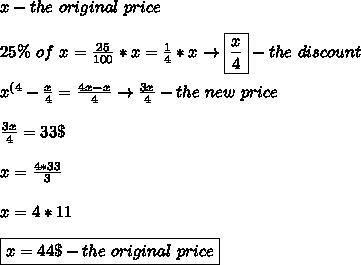 x-the \ original \ price \\\\ 25\% \ of \ x = \frac{25}{100}*x= \frac{1}{4}*x\to\boxed{\frac{x}{4}}-the \ discount \\\\ x^{(4}-\frac{x}{4}= \frac{4x-x}{4}\to\frac{3x}{4}-the \ new \ price \\\\ \frac{3x}{4}=33\$ \\\\ x=\frac{4*33}{3} \\\\ x=4*11 \\\\ \boxed{x=44\$ -the \ original \ price}