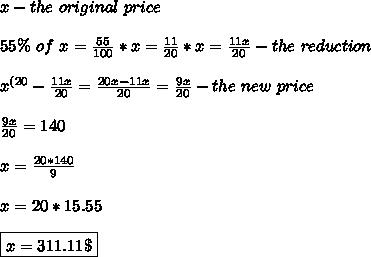 x-the \ original \ price \\\\ 55\% \ of \ x= \frac{55}{100}*x= \frac{11}{20}*x= \frac{11x}{20}-the \ reduction \\\\ x^{(20}-\frac{11x}{20}=\frac{20x-11x}{20}=\frac{9x}{20} -the \ new \ price \\\\ \frac{9x}{20}=140 \\\\ x=\frac{20*140}{9} \\\\ x=20*15.55 \\\\ \boxed{x=311.11\$}