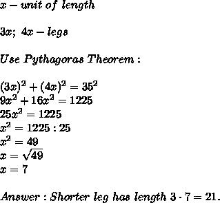 x-unit\ of\ length\\\\3x;\ 4x-legs\\\\Use\ Pythagoras\ Theorem:\\\\(3x)^2+(4x)^2=35^2\\9x^2+16x^2=1225\\25x^2=1225\\x^2=1225:25\\x^2=49\\x=\sqrt{49}\\x=7\\\\Answer:Shorter\ leg\ has\ length\ 3\cdot7=21.