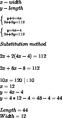 x-width\y-length\\\left \{ {{y+4=4x } \atop {2x+2y=112}} \right.\\ \left \{ {{y=4x-4 } \atop {2x+2y=112}} \right.\\Substitution \ method\\2x+2(4x-4)=112\\2x+8x-8=112\\10x=120\ |:10\x=12\y=4x-4\y=4*12-4=48-4=44\\\Length=44\Width=12