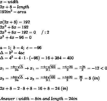 x-width\\2x+8-length\\192in^2-area\\\\x(2x+8)=192\\2x^2+8x=192\\2x^2+8x-192=0\ \ \ \ /:2\\x^2+4x-96=0\\\\a=1;\ b=4;\ c=-96\\\Delta=b^2-4ac\\\Delta=4^2-4\cdot1\cdot(-96)=16+384=400\\\\x_1=\frac{-b-\sqrt\Delta}{2a}\to x_1=\frac{-4-\sqrt{400}}{2\cdot1}=\frac{-4-20}{2}=\frac{-24}{2}=-12 < 0\\\\x_2=\frac{-b+\sqrt\Delta}{2a}\to x_2=\frac{-4+\sqrt{400}}{2\cdot1}=\frac{-4+20}{2}=\frac{26}{2}=8\ (in)\\\\2x+8=2\cdot8+8=16+8=24\ (in)\\\\Answer:width=8in\ and\ length=24in