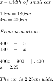x-width\ of\ small\ car\\1.8m=180cm\4m=400cm\\From\ proportion:\\400\ \ \ -\ \ \ 5\180\ \ \ -\ \ \ x\\400x=900\ \ \ \ |:400\x=2.25\\The\ car\ is\ 2.25cm\ wide.