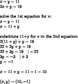 x-y=11 \2x+y=19 \ \\hbox{solve the 1st equation for x:} \x-y=11 \x=11+y \ \\hbox{substitute 11+y for x in the 2nd equation:} \2(11+y)+y=19 \22+2y+y=19 \22+3y=19 \ \ \ |-22 \3y=-3 \ \ \ |\div 3 \y=-1 \ \ x=11+y=11-1=10 \ \(x,y)=(10,-1)
