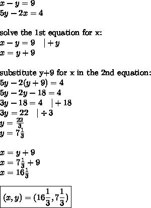 x-y=9 \\5y-2x=4 \\ \\\hbox{solve the 1st equation for x:} \\x-y=9 \ \ \  +y \\x=y+9 \\ \\\hbox{substitute y+9 for x in the 2nd equation:} \\5y-2(y+9)=4 \\5y-2y-18=4 \\3y-18=4 \ \ \  +18 \\3y=22 \ \ \  \div 3 \\y=\frac{22}{3} \\y=7 \frac{1}{3} \\ \\x=y+9 \\x=7 \frac{1}{3}+9 \\x=16 \frac{1}{3} \\ \\\boxed{(x,y)=(16 \frac{1}{3}, 7 \frac{1}{3})}