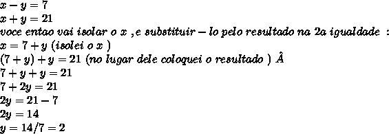 x-y = 7\\ x+y= 21\\ voce\ entao\ vai\ isolar\ o\ x\ , e\ substituir-lo\ pelo\ resultado\ na\ 2a\ igualdade\ :\\ x = 7+y\ (isolei\ o\ x\ )\ \\(7+y) + y = 21\ (no\ lugar\ dele\ coloquei\ o\ resultado\ )\ \\7+y+y = 21\\ 7+2y = 21 \\2y = 21- 7 \\2y = 14 \\y = 14/7 = 2