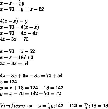 x-z= \frac{1}{4} y \\ x-70=y=z-52 \\  \\ 4(x-z)=y \\ x-70=4(x-z) \\ x-70=4x-4z \\ 4z-3x=70 \\  \\ x-70=z-52 \\ x-z=18/*3 \\ 3x-3z=54 \\  \\ 4z-3x+3x-3z=70+54 \\ z=124 \\ x=z+18=124+18 =142 \\ y=x-70=142-70=72 \\  \\ Verificare:x-z=\frac{1}{4} y;142-124= \frac{72}{4}; 18=18