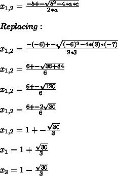 x_{1,2} = \frac{-b+- \sqrt{b^{2}-4*a*c } }{2*a}  \\  \\ Replacing:  \\  \\ x_{1,2} = \frac{-(-6)+- \sqrt{(-6)^{2}-4*(3)*(-7) } }{2*3} \\  \\ x_{1,2} = \frac{6+- \sqrt{36+84} }{6} \\  \\ x_{1,2} = \frac{6+- \sqrt{120} }{6} \\  \\ x_{1,2} = \frac{6+- 2\sqrt{30} }{6}\\  \\ x_{1,2} = 1+-\frac{ \sqrt{30}}{3}\\  \\ x_{1} = 1+\frac{ \sqrt{30}}{3}\\  \\ x_{2} = 1-\frac{ \sqrt{30}}{3}