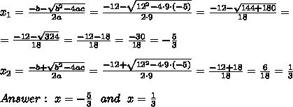 x_{1}=\frac{-b-\sqrt{b^2-4ac}}{2a}=\frac{-12-\sqrt{12^2-4 \cdot9 \cdot (-5)}}{2 \cdot 9}=\frac{-12-\sqrt{144+180}}{18}=\\\\=\frac{-12-\sqrt{324}}{18}=\frac{-12-18}{18}=\frac{-30}{18}=-\frac{5}{3}\\\\x_{2}=\frac{-b+\sqrt{b^2-4ac}}{2a}=\frac{-12+\sqrt{12^2-4 \cdot9 \cdot (-5)}}{2 \cdot 9}=\frac{-12+18}{18}=\frac{6}{18}=\frac{1}{3} \\\\Answer: \ x=-\frac{5}{3}\ \ and \ \ x=\frac{1}{3}