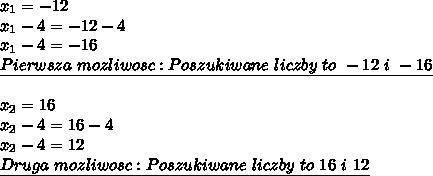 x_{1}=-12\\x_{1}-4=-12-4\\x_{1}-4=-16\\\underline{Pierwsza \ mozliwosc:\\Poszukiwane \ liczby \ to \ -12 \ i \ -16}\\\\x_{2}=16\\x_{2}-4=16-4\\x_{2}-4=12\\\underline{Druga \ mozliwosc:\\Poszukiwane \ liczby \ to \ 16 \ i \ 12}