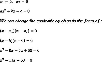 x_{1}=5, \ \ x_{2}=6 \\\\ax^2 + bx + c = 0\\\\We \ can \ change \ the \ quadratic \ equation \ to \ the \ form \ of:\\\\(x - x _{1})(x - x _{2}) = 0 \\ \\(x-5)(x-6)=0\\ \\x^2-6x-5x+30=0\\ \\x^2-11x+30=0