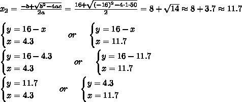 x_{2}=\frac{-b+\sqrt{b^2-4ac }}{2a}=\frac{16+\sqrt{(-16)^2-4\cdot 1\cdot 50 }}{2 }=8+ \sqrt{ 14 } \approx 8+3.7 \approx 11.7\\ \\\begin{cases} y=16 -x\\ x= 4.3 \end{cases} \ \ \ \ or \ \ \ \ \begin{cases} y=16 -x\\ x= 11.7 \end{cases}\\\\\begin{cases} y=16 -4.3\\ x= 4.3 \end{cases} \ \ \ \ or \ \ \ \ \begin{cases} y=16 -11.7\\ x= 11.7 \end{cases}\\\\\begin{cases} y=11.7\\ x= 4.3 \end{cases} \ \ \ \ or \ \ \ \ \begin{cases} y=4.3\\ x= 11.7 \end{cases}