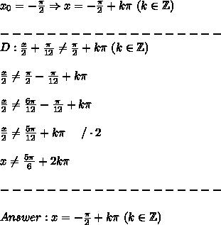 x_0=-\frac{\pi}{2}\Rightarrow x=-\frac{\pi}{2}+k\pi\ (k\in\mathbb{Z})\\\\-------------------\\D:\frac{x}{2}+\frac{\pi}{12}\neq\frac{\pi}{2}+k\pi\ (k\in\mathbb{Z})\\\\\frac{x}{2}\neq\frac{\pi}{2}-\frac{\pi}{12}+k\pi\\\\\frac{x}{2}\neq\frac{6\pi}{12}-\frac{\pi}{12}+k\pi\\\\\frac{x}{2}\neq\frac{5\pi}{12}+k\pi\ \ \ \ /\cdot2\\\\x\neq\frac{5\pi}{6}+2k\pi\\\\-------------------\\\\Answer:x=-\frac{\pi}{2}+k\pi\ (k\in\mathbb{Z})