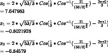 x_0=2*\sqrt{53/3}*Cos[\frac{1}{3}*Cos^{-1}(\frac{21}{(53/3)^{\frac{3}{2}}})-\frac{2\pi*0}{3}]\\=7.647983\\\\x_1=2*\sqrt{53/3}*Cos[\frac{1}{3}*Cos^{-1}(\frac{21}{(53/3)^{\frac{3}{2}}})-\frac{2\pi*1}{3}]\\=-0.8021928\\\\x_2=2*\sqrt{53/3}*Cos[\frac{1}{3}*Cos^{-1}(\frac{21}{(53/3)^{\frac{3}{2}}})-\frac{2\pi*2}{3}]\\=-6.84579