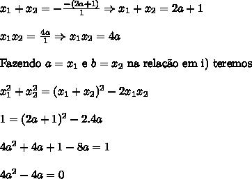 x_1+x_2=-\frac{-(2a+1)}{1}\Rightarrow x_1+x_2=2a+1\\ \\ x_1x_2=\frac{4a}{1}\Rightarrow x_1x_2=4a\\ \\ \mathrm{Fazendo} \ a=x_1 \ \mathrm{e}\ b=x_2\ \mathrm{na \ rela\c{c}\~ao \ em \ i) \ teremos}\\ \\ x_1^2+x_2^2=(x_1+x_2)^2-2x_1x_2\\ \\ 1=(2a+1)^2-2.4a\\ \\ 4a^2+4a+1-8a=1\\ \\ 4a^2-4a=0