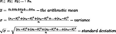 x_1;\ x_2;\ x_3;...:x_n\\\\\overline{x}=\frac{x_1+x_2+x_3+...+x_n}{n}-the\ arithmetic\ mean\\\\\sigma=\frac{(x_1-\overline{x})^2+(x_2-\overline{x})^2+(x_3-\overline{x})^2+...+(x_n-\overline{x})^2}{n}-variance \\\\\sqrt\sigma=\sqrt{\frac{(x_1-\overline{x})^2+(x_2-\overline{x})^2+(x_3-\overline{x})^2+...+(x_n-\overline{x})^2}{n}}-standard\ deviation