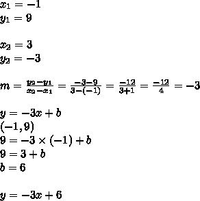 x_1=-1 \\y_1=9 \\ \\x_2=3 \\ y_2=-3 \\ \\m=\frac{y_2-y_1}{x_2-x_1}=\frac{-3-9}{3-(-1)}=\frac{-12}{3+1}=\frac{-12}{4}=-3 \\ \\y=-3x+b \\(-1,9) \\9=-3 \times (-1) + b \\9=3+b \\b=6 \\ \\y=-3x+6