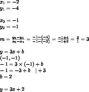 x_1=-2 \ y_1=-4 \ \x_2=-1 \ y_2=-1 \ \m=\frac{y_2-y_1}{x_2-x_1}=\frac{-1-(-4)}{-1-(-2)}=\frac{-1+4}{-1+2}=\frac{3}{1}=3 \ \y=3x+b \(-1,-1) \-1=3 \times (-1)+b \-1=-3+b \ \ \ |+3 \b=2 \ \y=3x+2