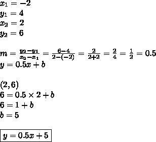 x_1=-2 \\ y_1=4 \\x_2=2 \\ y_2=6 \\ \\m=\frac{y_2-y_1}{x_2-x_1}=\frac{6-4}{2-(-2)}=\frac{2}{2+2}=\frac{2}{4}=\frac{1}{2}=0.5 \\ y=0.5x+b \\ \\(2,6) \\6=0.5 \times 2+b \\6=1+b \\b=5 \\ \\\boxed{y=0.5x+5}