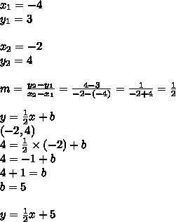 x_1=-4 \\ y_1=3 \\ \\ x_2=-2 \\ y_2=4 \\ \\m=\frac{y_2-y_1}{x_2-x_1}=\frac{4-3}{-2-(-4)}=\frac{1}{-2+4}=\frac{1}{2} \\ \\y=\frac{1}{2}x+b \\(-2,4) \\4=\frac{1}{2} \times (-2)+b \\4=-1+b \\4+1=b \\b=5 \\ \\y=\frac{1}{2}x+5