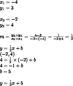 x_1=-4 \\ y_1=3 \\ \\ x_2=-2 \\ y_2=4 \\ \\m=\frac{y_2-y_1}{x_2-x_1}=\frac{4-3}{-2-(-4)}=\frac{1}{-2+4}=\frac{1}{2} \\ \\y=\frac{1}{2}x+b \\(-2,4) \\4=\frac{1}{2} \times (-2) + b \\4=-1+b \\b=5 \\ \\y=\frac{1}{2}x+5