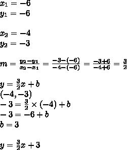 x_1=-6 \\ y_1=-6 \\ \\ x_2=-4 \\ y_2=-3 \\ \\m=\frac{y_2-y_1}{x_2-x_1}=\frac{-3-(-6)}{-4-(-6)}=\frac{-3+6}{-4+6}=\frac{3}{2} \\ \\y=\frac{3}{2}x+b \\(-4,-3) \\-3=\frac{3}{2} \times (-4)+b \\-3=-6+b \\b=3 \\ \\y=\frac{3}{2}x+3
