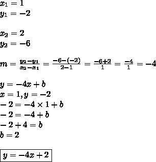 x_1=1 \\ y_1=-2 \\ \\ x_2=2 \\ y_2=-6 \\ \\m=\frac{y_2-y_1}{x_2-x_1}=\frac{-6-(-2)}{2-1}=\frac{-6+2}{1}=\frac{-4}{1}=-4 \\ \\y=-4x+b \\x=1, y=-2 \\-2=-4 \times 1+b \\-2=-4+b \\-2+4=b \\b=2 \\ \\\boxed{y=-4x+2}