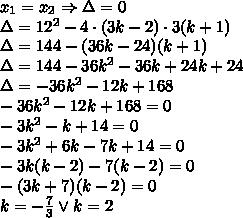 x_1=x_2 \Rightarrow \Delta=0\\\Delta=12^2-4\cdot(3k-2)\cdot3(k+1)\\\Delta=144-(36k-24)(k+1)\\\Delta=144-36k^2-36k+24k+24\\\Delta=-36k^2-12k+168\\-36k^2-12k+168=0\\-3k^2-k+14=0\\-3k^2+6k-7k+14=0\\-3k(k-2)-7(k-2)=0\\-(3k+7)(k-2)=0\\k=-\frac{7}{3} \vee k=2
