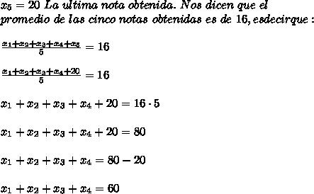 x_5=20\ La\ ultima\ nota\ obtenida.\ Nos\ dicen\ que\ el\\ promedio\ de\ las\ cinco\ notas\ obtenidas\ es\ de\ 16, es decir que:\\ \\\frac{x_1+x_2+x_3+x_4+x_5}{5}=16\\ \\\frac{x_1+x_2+x_3+x_4+20}{5}=16\\ \\x_1+x_2+x_3+x_4+20=16\cdot5\\ \\x_1+x_2+x_3+x_4+20=80\\ \\x_1+x_2+x_3+x_4=80-20\\ \\x_1+x_2+x_3+x_4=60