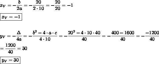 x_V=-\dfrac{b}{2a}=-\dfrac{20}{2\cdot10}=-\dfrac{20}{20}=-1\\\\\boxed{x_V=-1}\\\\\\y_V=-\dfrac{\Delta}{4a}=-\dfrac{b^2-4\cdot a\cdot c}{4\cdot10}=-\dfrac{20^2-4\cdot10\cdot40}{40}=-\dfrac{400-1600}{40}=-\dfrac{-1200}{40}\\\\=\dfrac{1200}{40}=30\\\\\boxed{y_V=30}