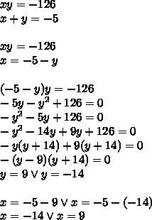 xy=-126\\ x+y=-5\\\\ xy=-126\\ x=-5-y\\\\ (-5-y)y=-126\\ -5y-y^2+126=0\\ -y^2-5y+126=0\\-y^2-14y+9y+126=0\\-y(y+14)+9(y+14)=0\\-(y-9)(y+14)=0\\y=9 \vee y=-14\\\\x=-5-9 \vee x=-5-(-14)\\x=-14 \vee x=9