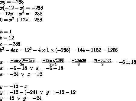 xy=-288 \\x(-12-x)=-288 \\-12x-x^2=-288 \\0=x^2+12x-288 \\ \\a=1 \\ b=12 \\ c=-288 \\ b^2-4ac=12^2-4 \times 1 \times (-288)=144+1152=1296 \\ \\x=\frac{-b \pm \sqrt{b^2-4ac}}{2a}=\frac{-12 \pm \sqrt{1296}}{2 \times 1}=\frac{-12 \pm 36}{2}=\frac{2(-6 \pm 18)}{2}=-6 \pm 18 \\x=-6-18 \ \lor \ x=-6+18 \\x=-24 \ \lor \ x=12 \\ \\y=-12-x \\y=-12-(-24) \ \lor \ y=-12-12 \\y=12 \ \lor \ y=-24
